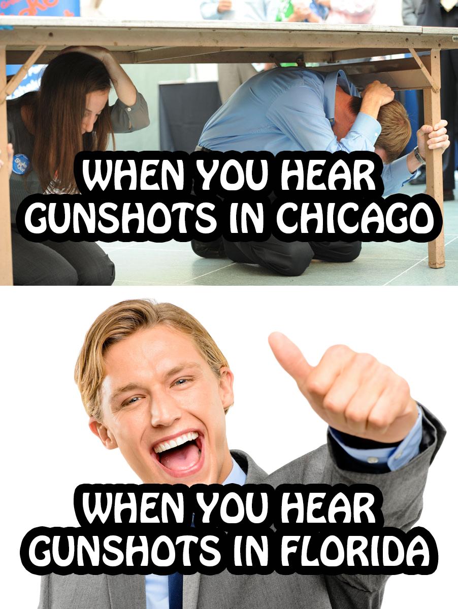 When you hear gunshots in Chicago (everyone ducks for cover)... When you hear gunshots in Florida (thumbs up!)