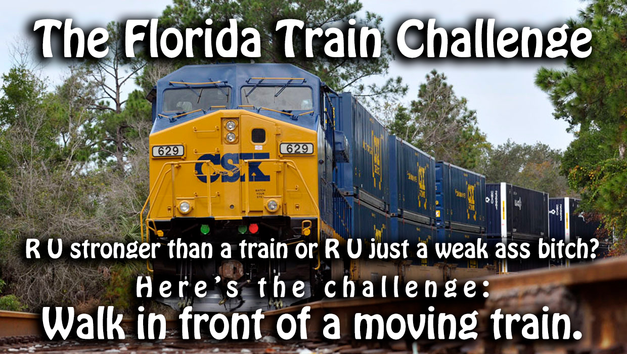The Florida Train Challenge - R U stronger than a train or R U just a weak ass bitch? Here's the challenge: Walk in front of a moving train.