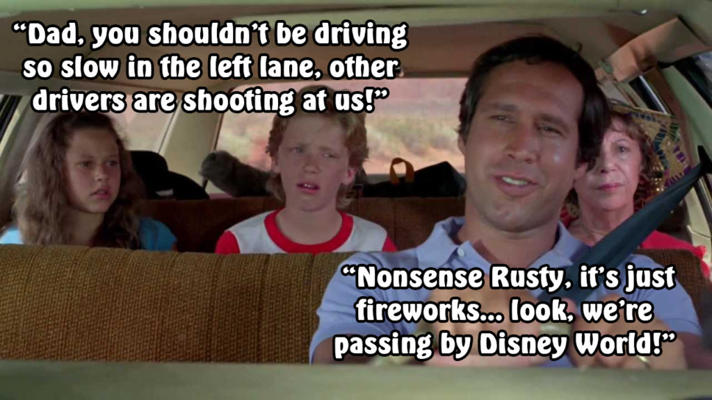 "Scene from National Lampoon's Vacation with the text:  ""Dad, you shouldn't be driving so slow in the left lane, other drivers are shooting at us!""  ""Nonsense Rusty, it's just fireworks... look, we're passing by Disney World!"""
